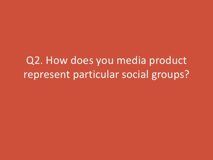 Q2. How does you media productrepresent particular social groups?