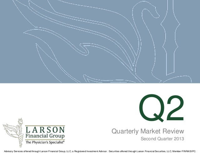 Q2Quarterly Market Review Second Quarter 2013 Advisory Services offered through Larson Financial Group, LLC, a Registered ...