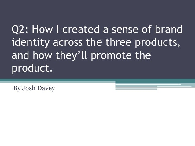 Q2: How I created a sense of brand identity across the three products, and how they'll promote the product. By Josh Davey