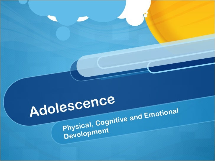 Adolescence Physical, Cognitive and Emotional Development