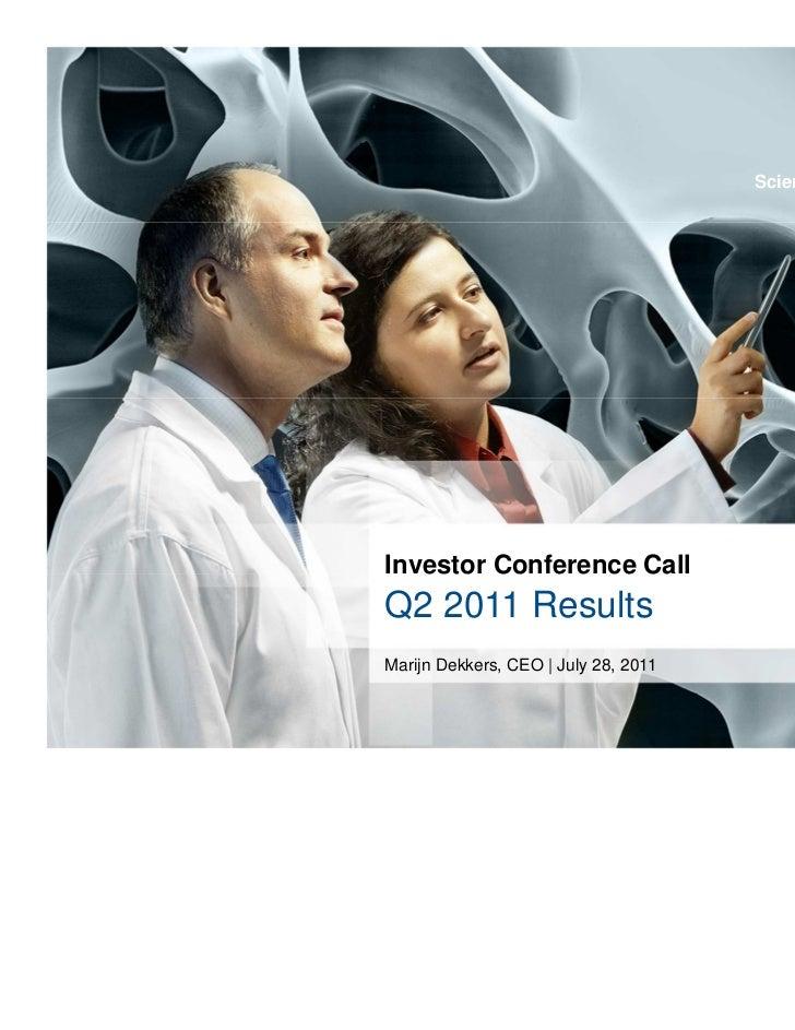 Science For A Better LifeScience For A Better LifeInvestor Conference CallQ2 2011 ResultsMarijn Dekkers, CEO   July 28, 20...