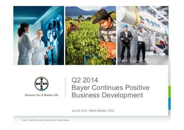 Q2 2014 Bayer Continues Positive Business Development July 30, 2014 / Marijn Dekkers, CEO • Q2 2014 Investor Conference Ca...