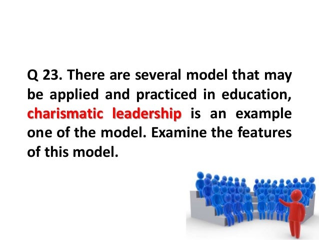 Q 23. There are several model that maybe applied and practiced in education,charismatic leadership is an exampleone of the...