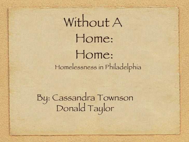 Without A  Home: Home: <ul><li>Homelessness in Philadelphia </li></ul>Text By: Cassandra Townson Donald Taylor