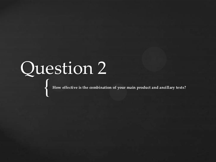 Question 2  {   How effective is the combination of your main product and ancillary texts?