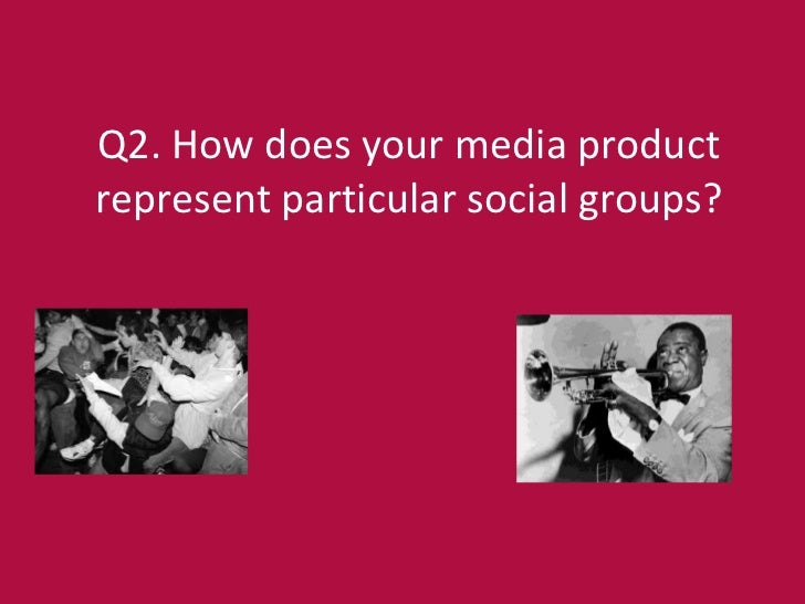 Q2. How does your media productrepresent particular social groups?