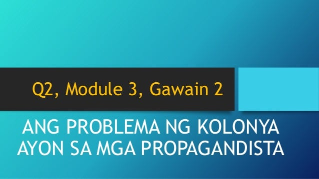 Q2, Module 3, Gawain 2 ANG PROBLEMA NG KOLONYA AYON SA MGA PROPAGANDISTA