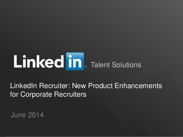Talent Solutions LinkedIn Recruiter: New Product Enhancements for Corporate Recruiters June 2014