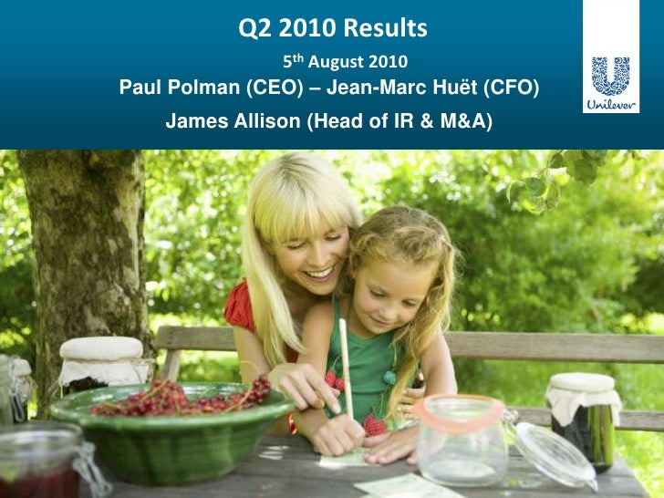 Q2 2010 Results 5th August 2010<br />Paul Polman (CEO) – Jean-Marc Huët (CFO)<br />James Allison (Head of IR & M&A)<br />