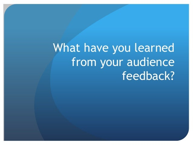 what have you learned from your audience feedback essay When you are giving your speech you have to adapt to your audience if you can  audience analysis - analyzing your audience  liked or learned about your.