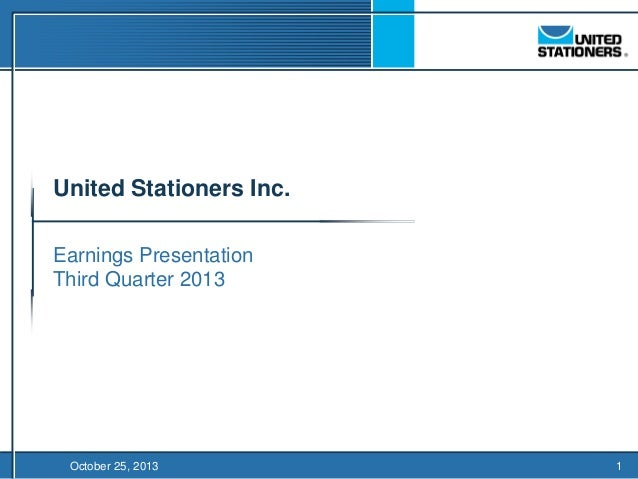 United Stationers Inc.  TO BE FILED IN CONJUNCTION WITH PRESS RELEASE  Earnings Presentation Third Quarter 2013  October 2...