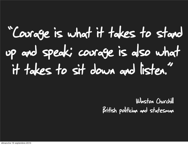 """""""Courage is what it takes to stand     up and speak; courage is also what      it takes to sit down and listen.""""          ..."""