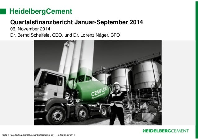 HeidelbergCement  Quartalsfinanzbericht Januar-September 2014  06. November 2014  Dr. Bernd Scheifele, CEO, und Dr. Lorenz...