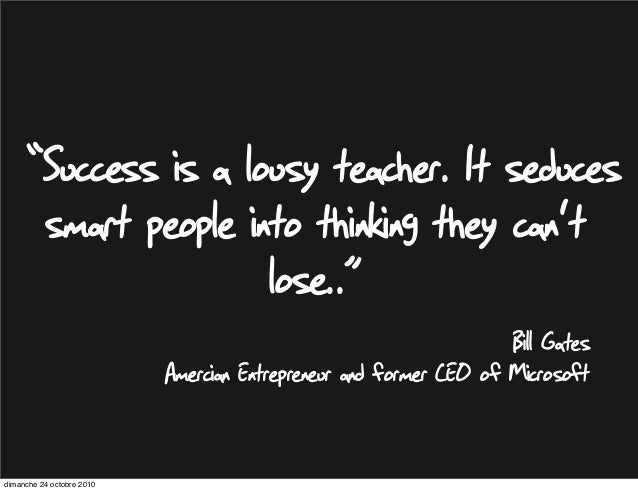 "Bill Gates Amercian Entrepreneur and former CEO of Microsoft ""Success is a lousy teacher. It seduces smart people into thi..."