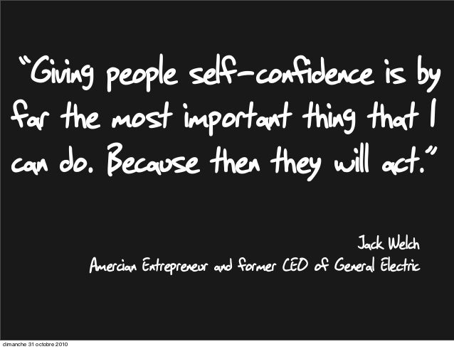 "Jack Welch Amercian Entrepreneur and former CEO of General Electric ""Giving people self-confidence is by far the most impo..."