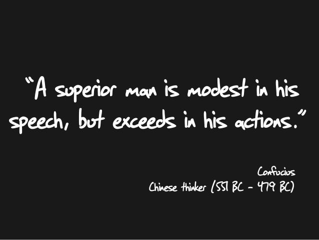 "Confucius Chinese thinker (551 BC – 479 BC) """"A superior man is modest in his speech, but exceeds in his actions. ."""