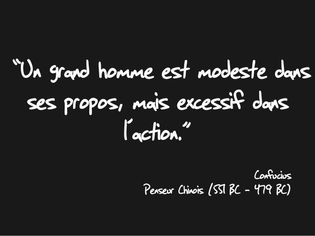 """""""Un grand homme est modeste dans ses propos, mais excessif dans l'action."""" Confucius Penseur Chinois (551 BC – 479 BC)"""
