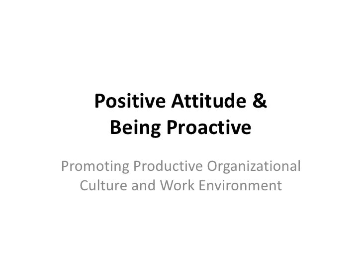 Positive Attitude &     Being ProactivePromoting Productive Organizational   Culture and Work Environment