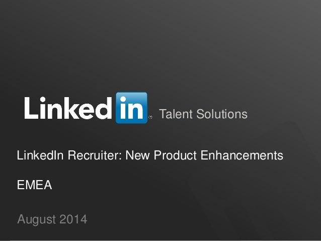 Talent Solutions August 2014 LinkedIn Recruiter: New Product Enhancements EMEA