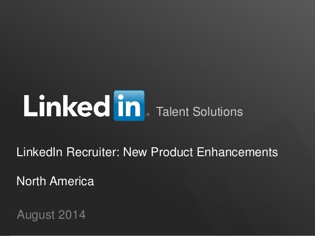 Talent Solutions LinkedIn Recruiter: New Product Enhancements North America August 2014
