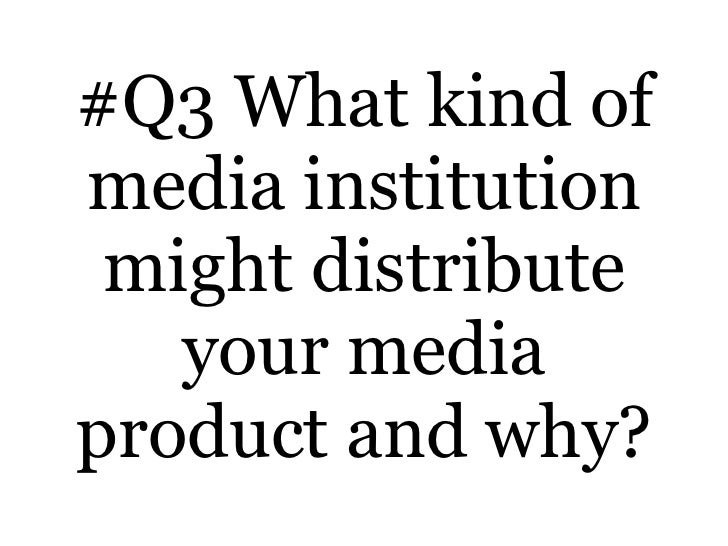 #Q3 What kind of media institution might distribute your media product and why?