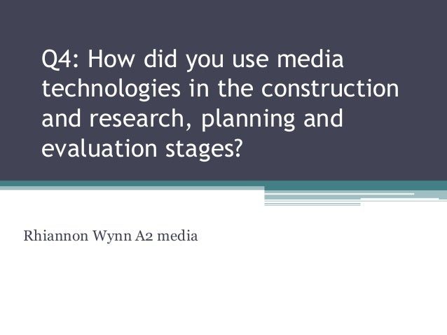 Q4: How did you use media  technologies in the construction  and research, planning and  evaluation stages?Rhiannon Wynn A...