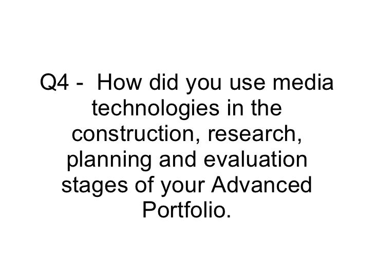 Q4 -  How did you use media technologies in the construction, research, planning and evaluation stages of your Advanced Po...