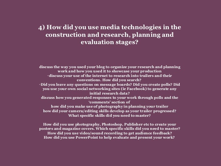 <ul><li>4) How did you use media technologies in the construction and research, planning and evaluation stages? </li></ul>...
