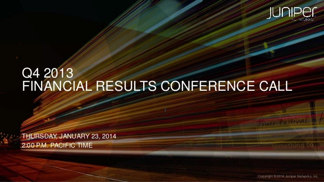Q4 2013 FINANCIAL RESULTS CONFERENCE CALL  THURSDAY, JANUARY 23, 2014 2:00 P.M. PACIFIC TIME  1  Copyright © 2014 Juniper ...