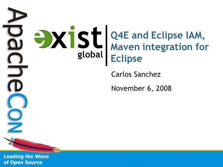 Q4E and Eclipse IAM, Maven integration for Eclipse Carlos Sanchez November 6, 2008