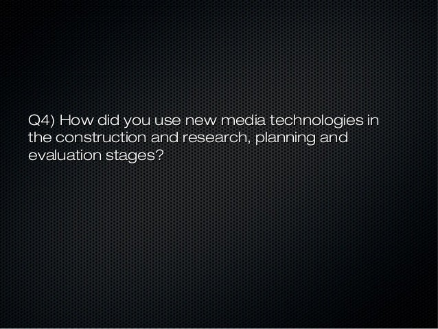 Q4) How did you use new media technologies inthe construction and research, planning andevaluation stages?