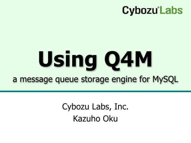 Using Q4M a message queue storage engine for MySQL              Cybozu Labs, Inc.              Kazuho Oku