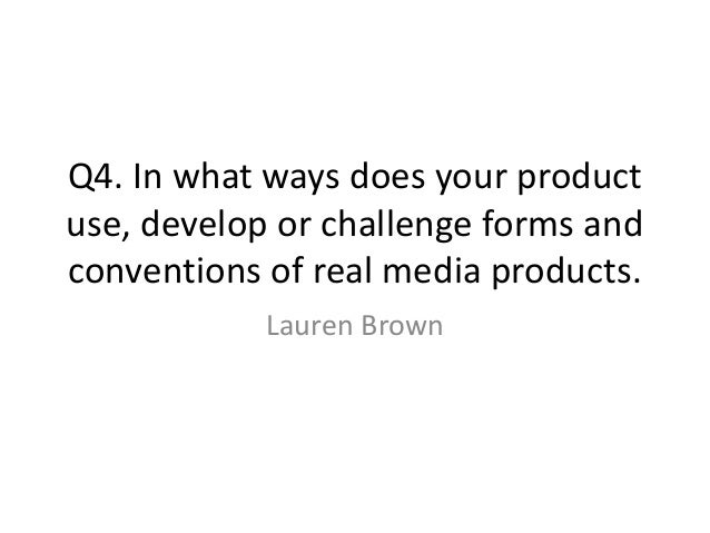 Q4. In what ways does your product use, develop or challenge forms and conventions of real media products. Lauren Brown