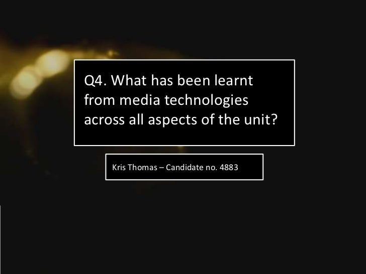 Q4. What has been learntfrom media technologiesacross all aspects of the unit?    Kris Thomas – Candidate no. 4883