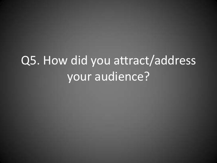 Q5. How did you attract/address       your audience?