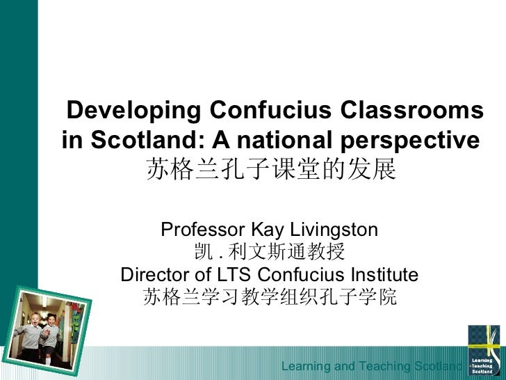Developing Confucius Classrooms in Scotland: A national perspective 苏格兰孔子课堂的发展 Professor Kay Livingston 凯 . 利文斯通教授 Directo...