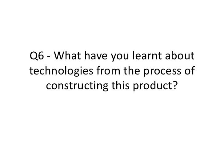 Q6 - What have you learnt about technologies from the process of constructing this product?<br />