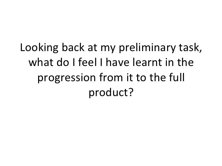 Looking back at my preliminary task, what do I feel I have learnt in the progression from it to the full product?
