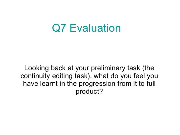 Looking back at your preliminary task (the continuity editing task), what do you feel you have learnt in the progression f...