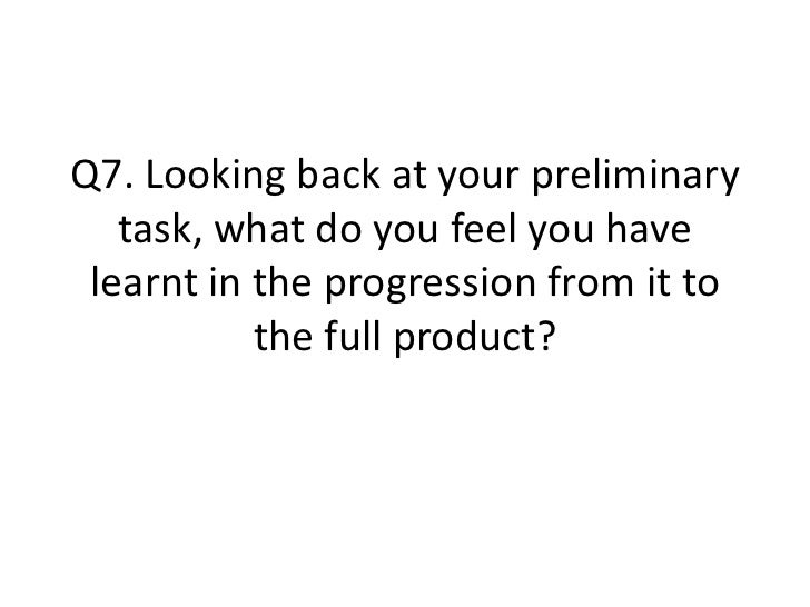 Q7. Looking back at your preliminary   task, what do you feel you have learnt in the progression from it to           the ...