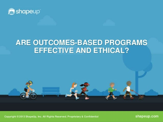 ARE OUTCOMES-BASED PROGRAMS             EFFECTIVE AND ETHICAL?Copyright © 2013 ShapeUp, Inc. All Rights Reserved. Propriet...