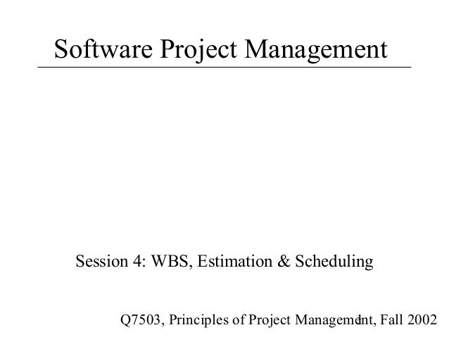 Software Project Management Session 4: WBS, Estimation & Scheduling      Q7503, Principles of Project Management, Fall 200...