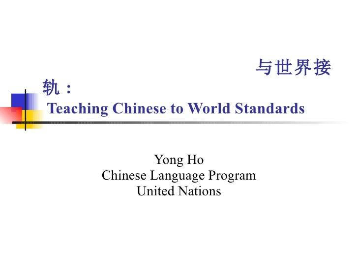 与世界接轨 :   Teaching Chinese to World Standards Yong Ho Chinese Language Program United Nations