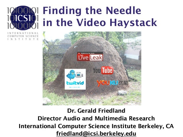 Finding the Needle  in the Video Haystack Dr. Gerald Friedland Director Audio and Multimedia Research International Compu...