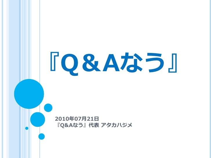 『Q&Aなう』  2010年07月21日 『Q&Aなう』代表 アタカハジメ