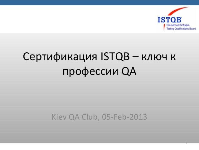 Сертификация ISTQB – ключ к      профессии QA     Kiev QA Club, 05-Feb-2013                                 1
