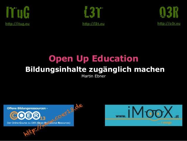 """Open Up Education  Bildungsinhalte zugänglich machen  Martin Ebner  O3R h""""p://o3r.eu  L3T  h""""p://l3t.eu  ITuG  h""""p://itug...."""