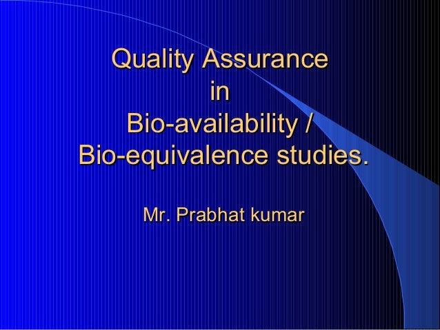 Quality Assurance           in    Bio-availability /Bio-equivalence studies.     Mr. Prabhat kumar