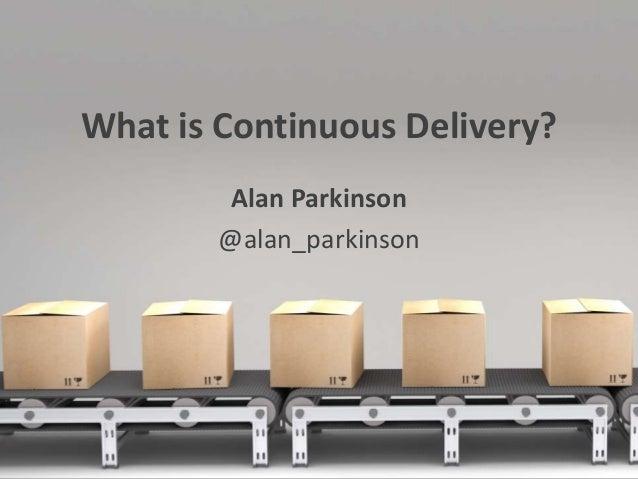 What is Continuous Delivery? Alan Parkinson @alan_parkinson