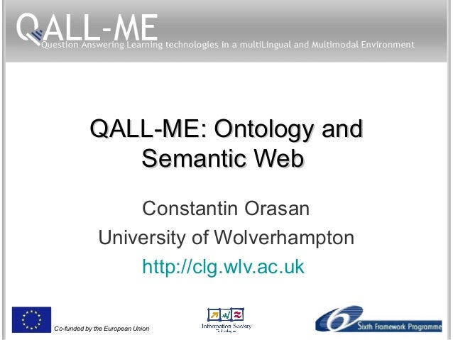 Co-funded by the European Union QALL-ME: Ontology andQALL-ME: Ontology and Semantic WebSemantic Web Constantin Orasan Univ...